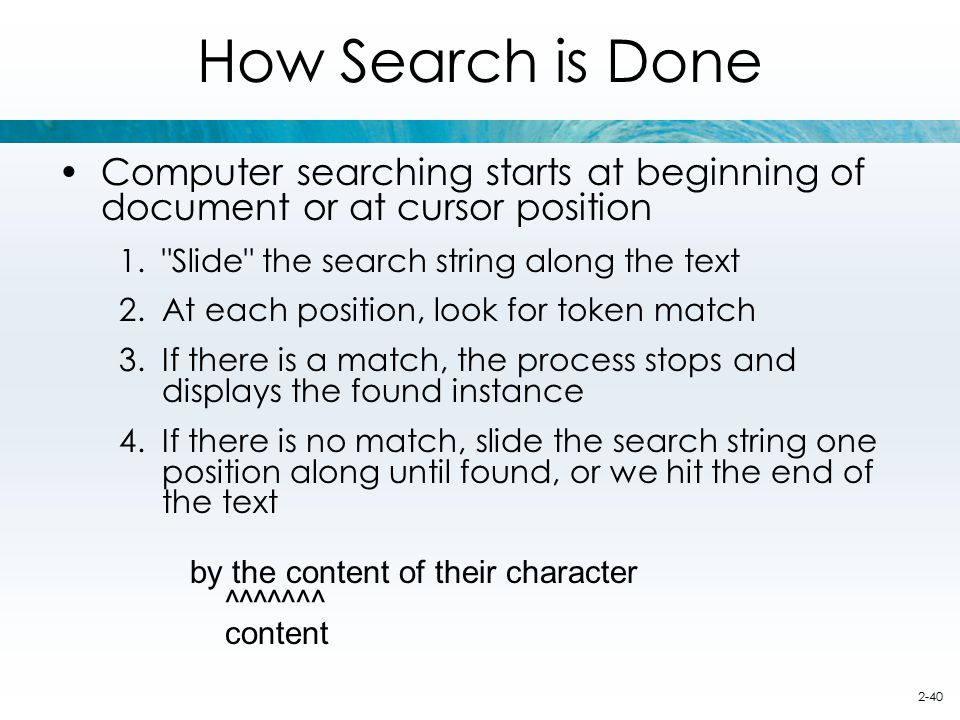How Search is Done Computer searching starts at beginning of document or at cursor position. Slide the search string along the text.