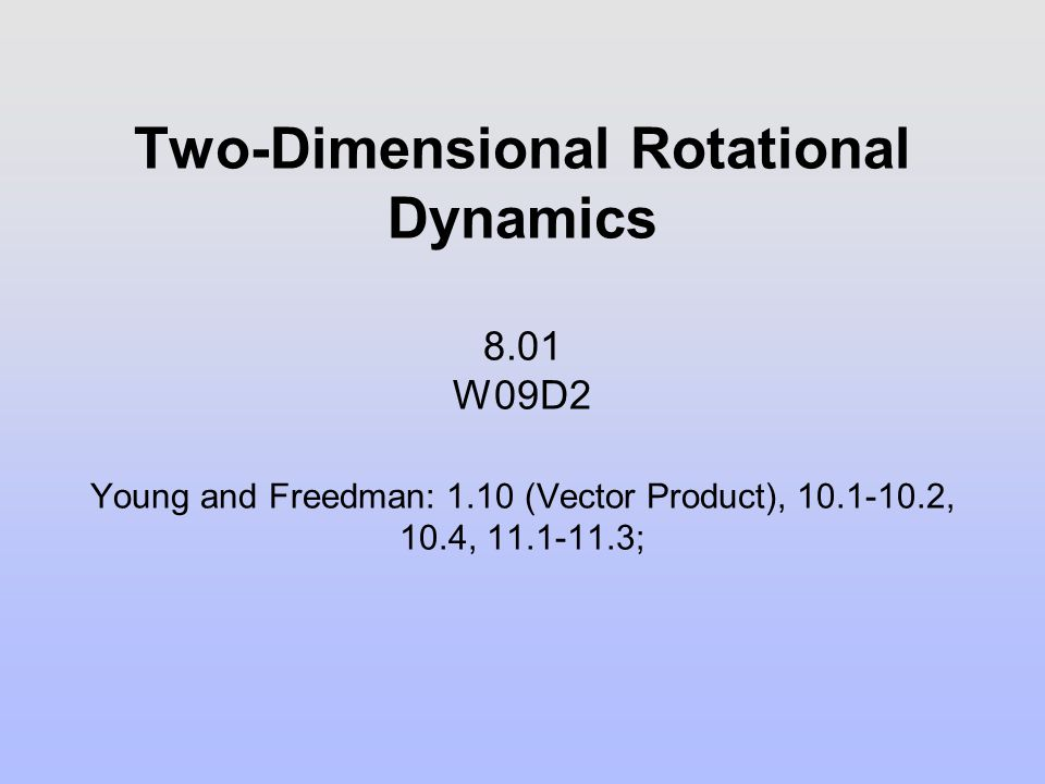 Two-Dimensional Rotational Dynamics 8. 01 W09D2. Young and Freedman: 1