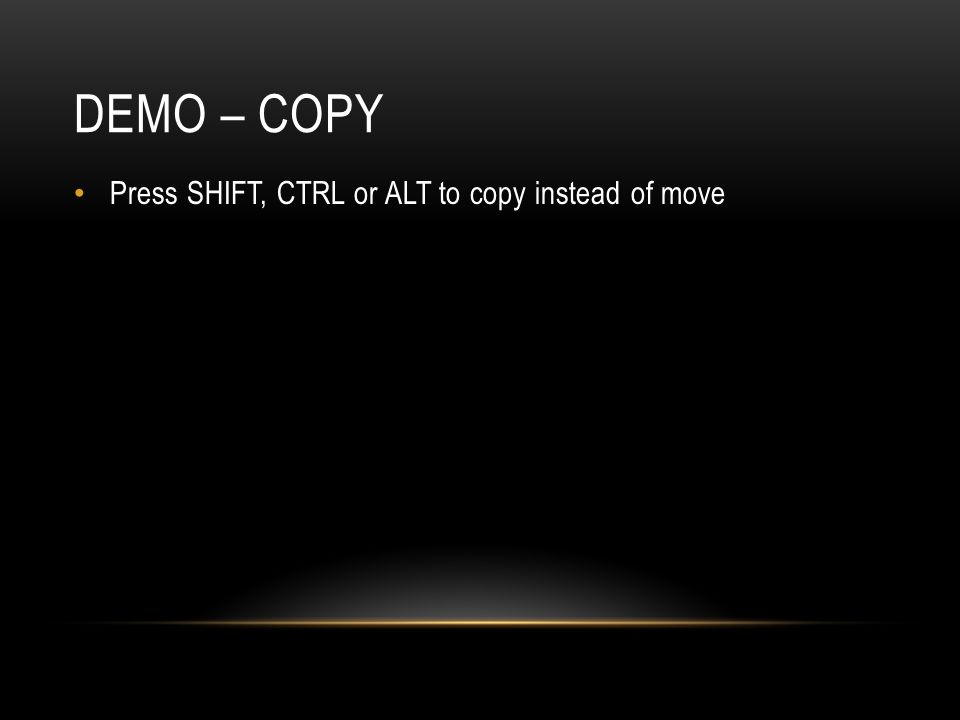 Demo – copy Press SHIFT, CTRL or ALT to copy instead of move