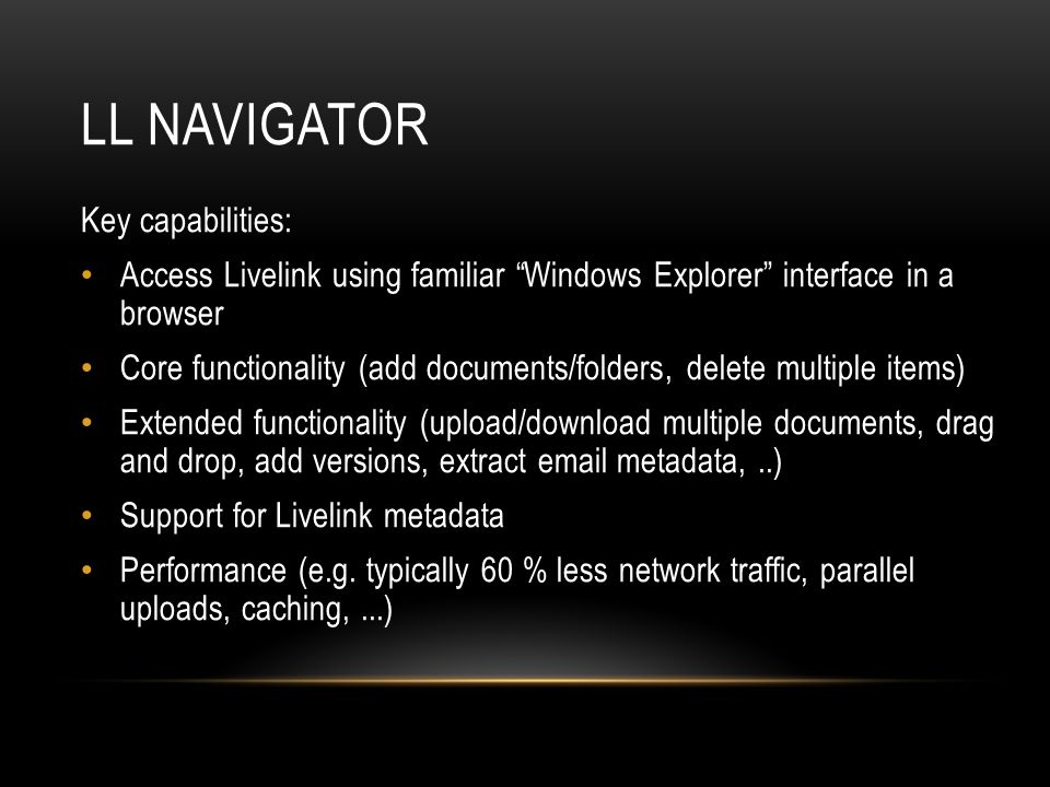 LL Navigator Key capabilities: Access Livelink using familiar Windows Explorer interface in a browser.
