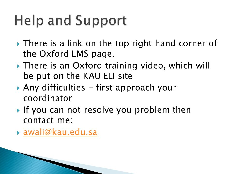 Help and Support There is a link on the top right hand corner of the Oxford LMS page.