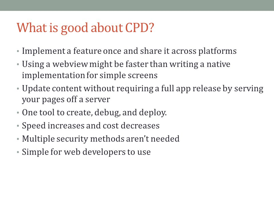 What is good about CPD Implement a feature once and share it across platforms.
