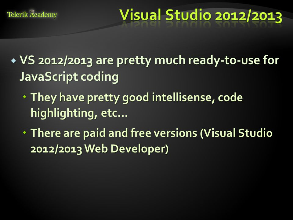 Visual Studio 2012/2013 VS 2012/2013 are pretty much ready-to-use for JavaScript coding.