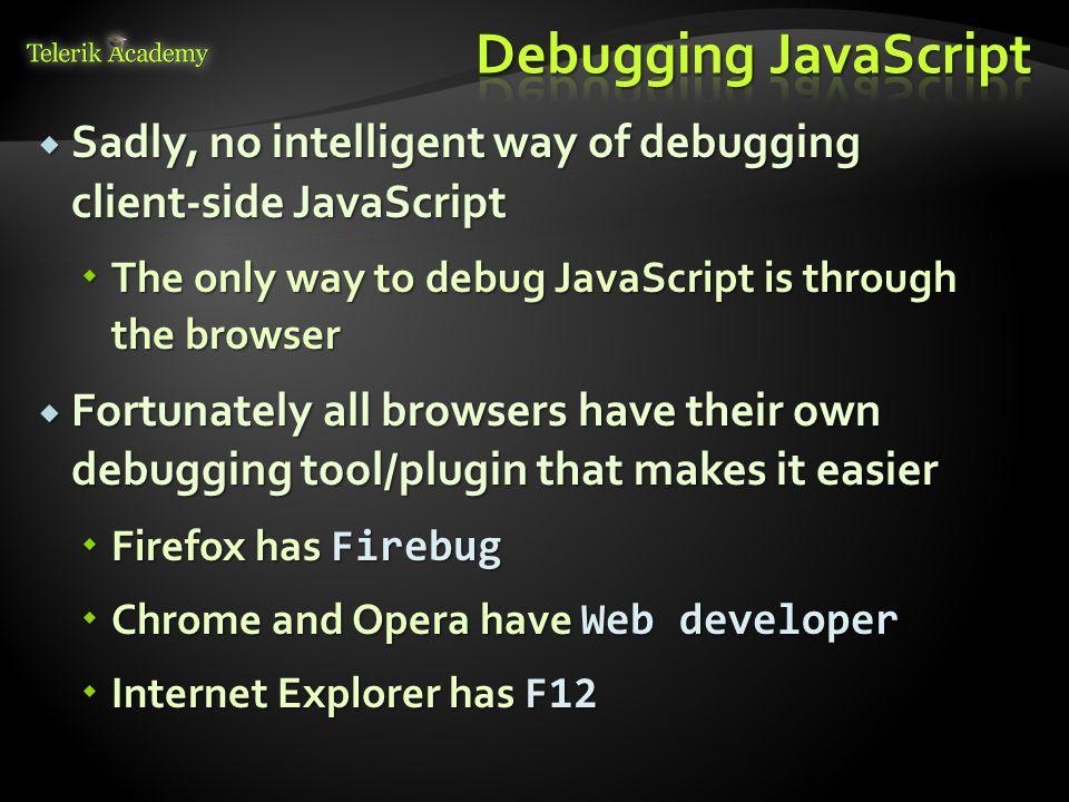 Debugging JavaScript Sadly, no intelligent way of debugging client-side JavaScript. The only way to debug JavaScript is through the browser.