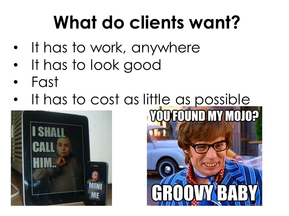What do clients want It has to work, anywhere It has to look good