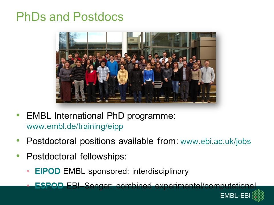 PhDs and Postdocs EMBL International PhD programme: www.embl.de/training/eipp. Postdoctoral positions available from: www.ebi.ac.uk/jobs.