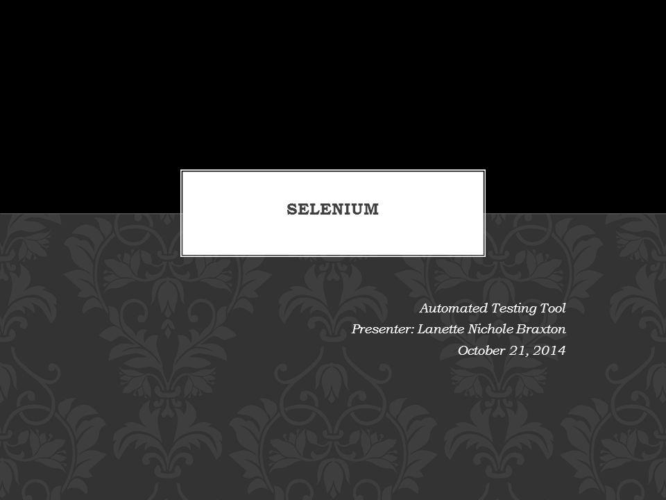 Selenium Automated Testing Tool Presenter: Lanette Nichole Braxton