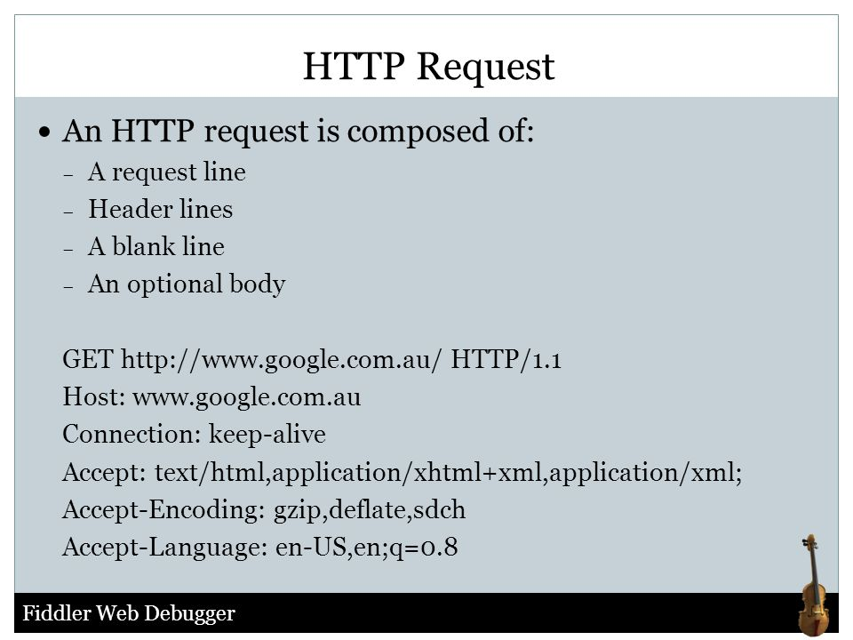 HTTP Request An HTTP request is composed of: A request line