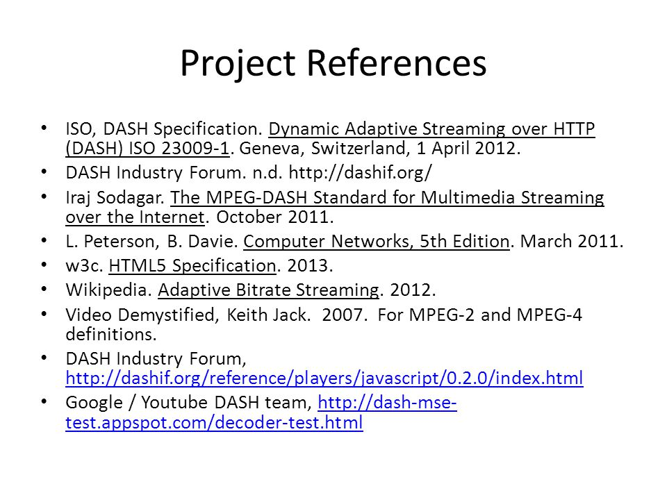 Project References ISO, DASH Specification. Dynamic Adaptive Streaming over HTTP (DASH) ISO 23009-1. Geneva, Switzerland, 1 April 2012.
