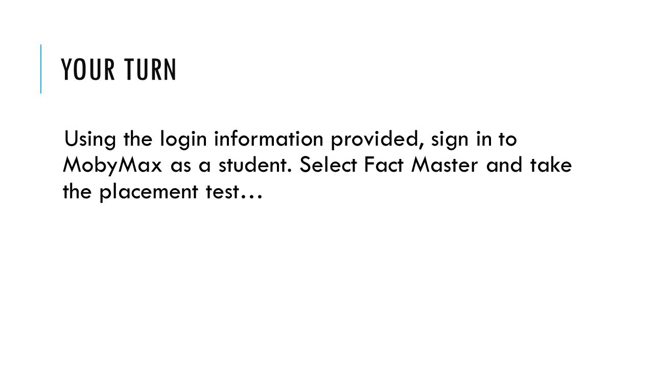 Your turn Using the login information provided, sign in to MobyMax as a student.