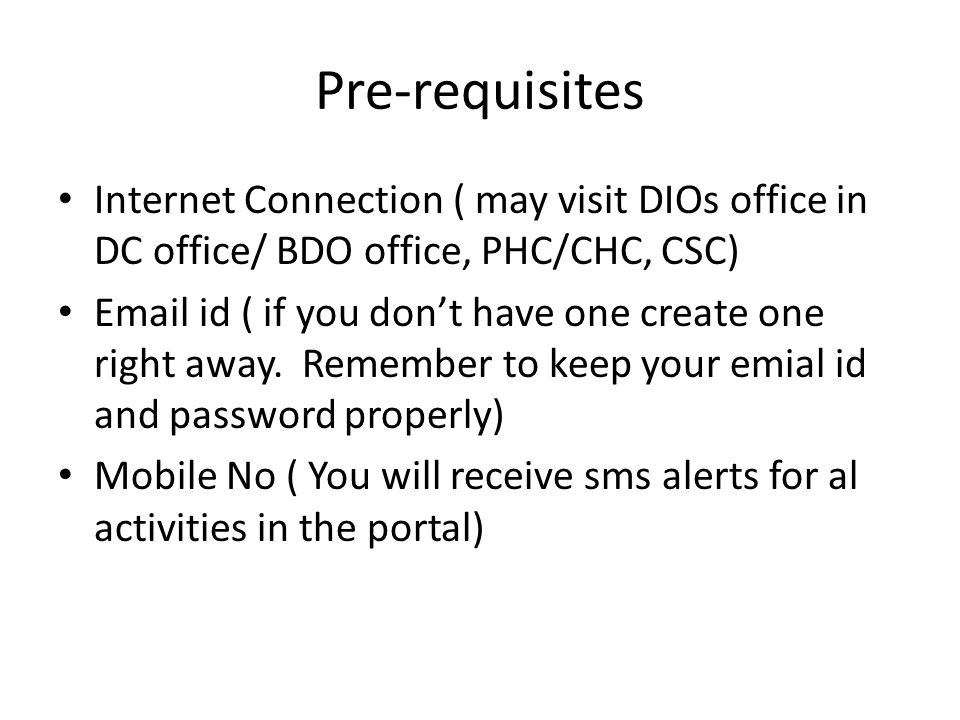 Pre-requisites Internet Connection ( may visit DIOs office in DC office/ BDO office, PHC/CHC, CSC)