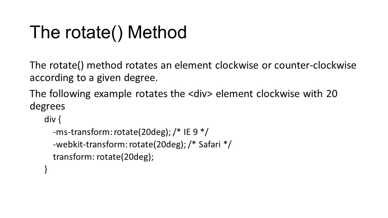 The rotate() Method The rotate() method rotates an element clockwise or counter-clockwise according to a given degree.