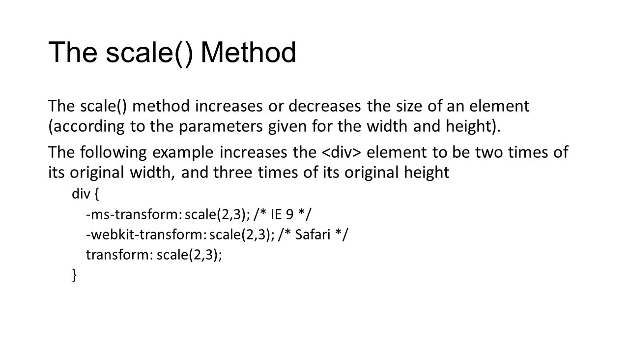 The scale() Method The scale() method increases or decreases the size of an element (according to the parameters given for the width and height).