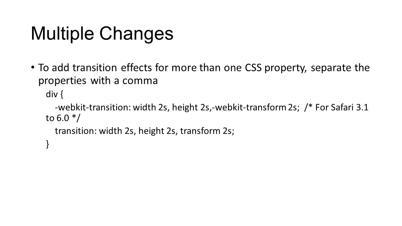 Multiple Changes To add transition effects for more than one CSS property, separate the properties with a comma.