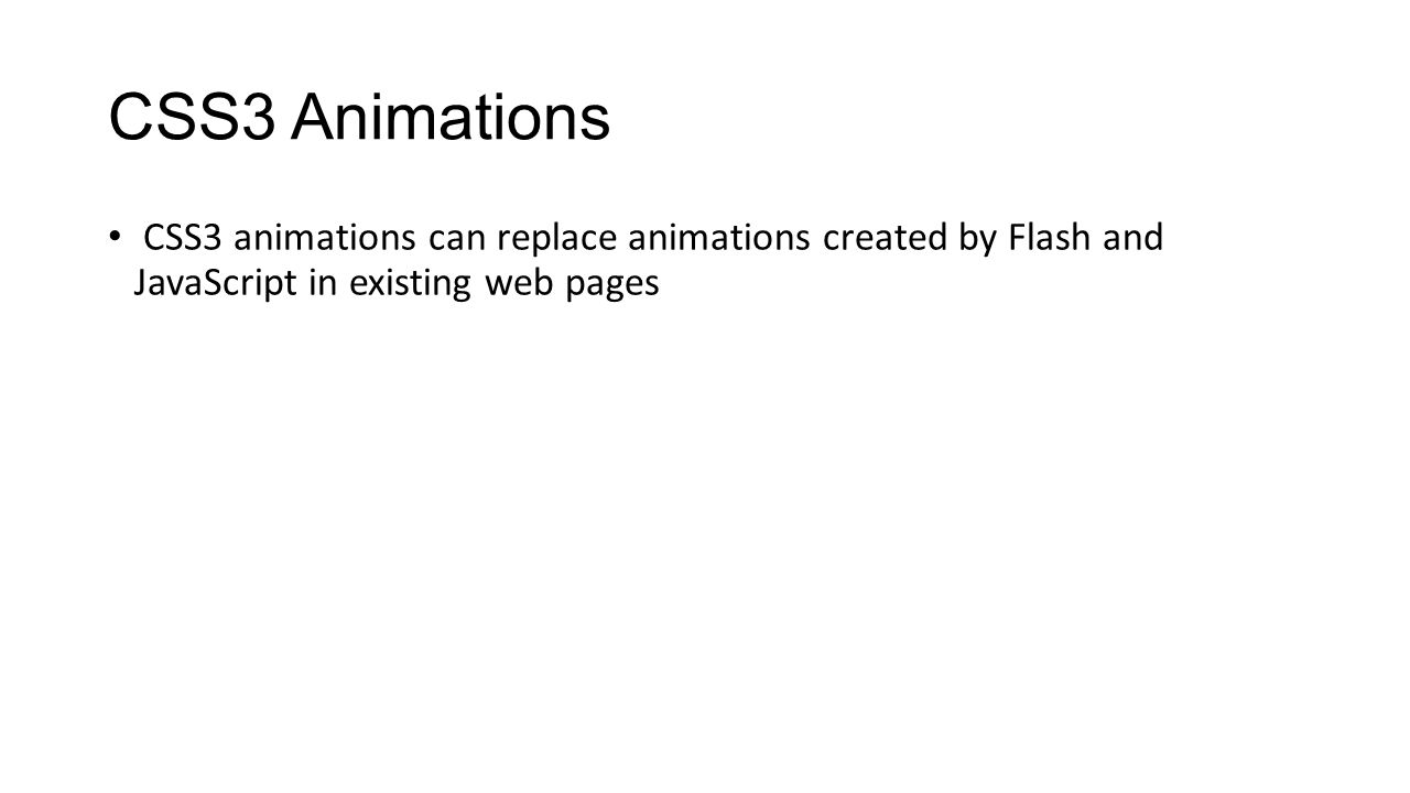 CSS3 Animations CSS3 animations can replace animations created by Flash and JavaScript in existing web pages.