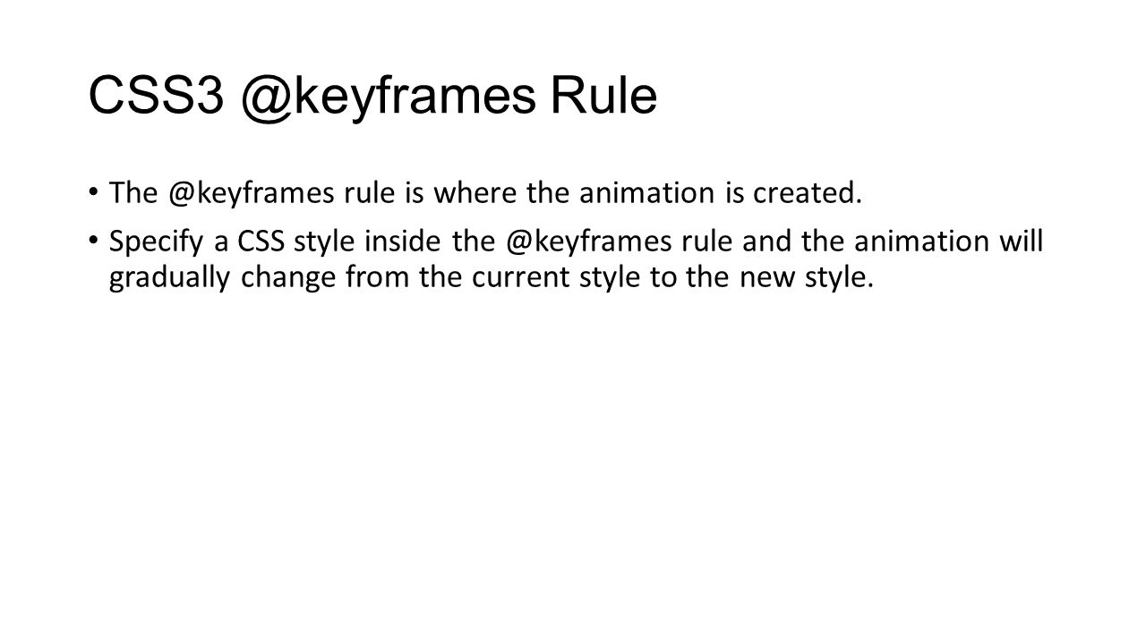 CSS3 @keyframes Rule The @keyframes rule is where the animation is created.