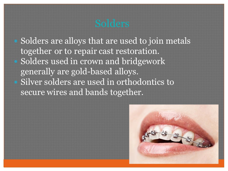 Solders Solders are alloys that are used to join metals together or to repair cast restoration.