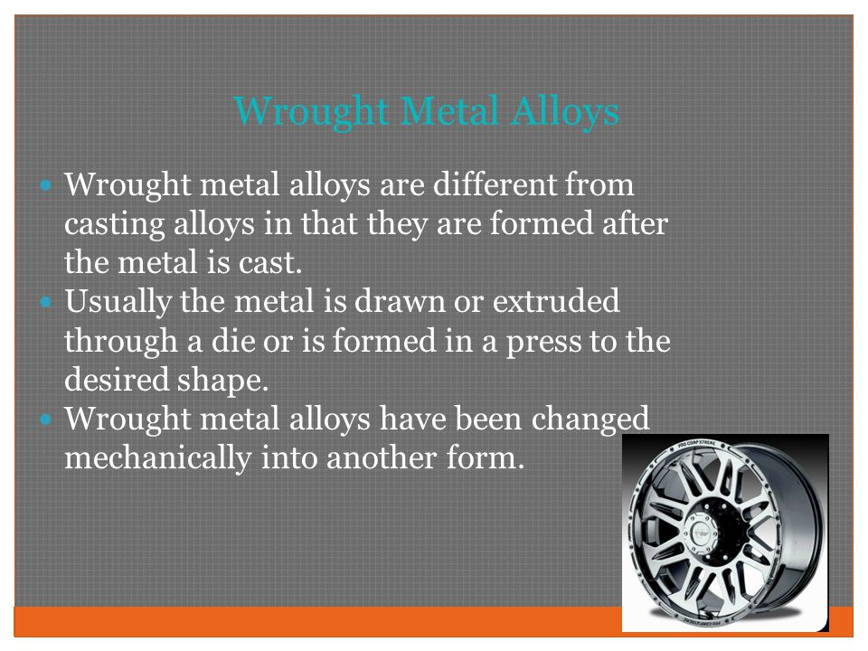 Wrought Metal Alloys Wrought metal alloys are different from casting alloys in that they are formed after the metal is cast.