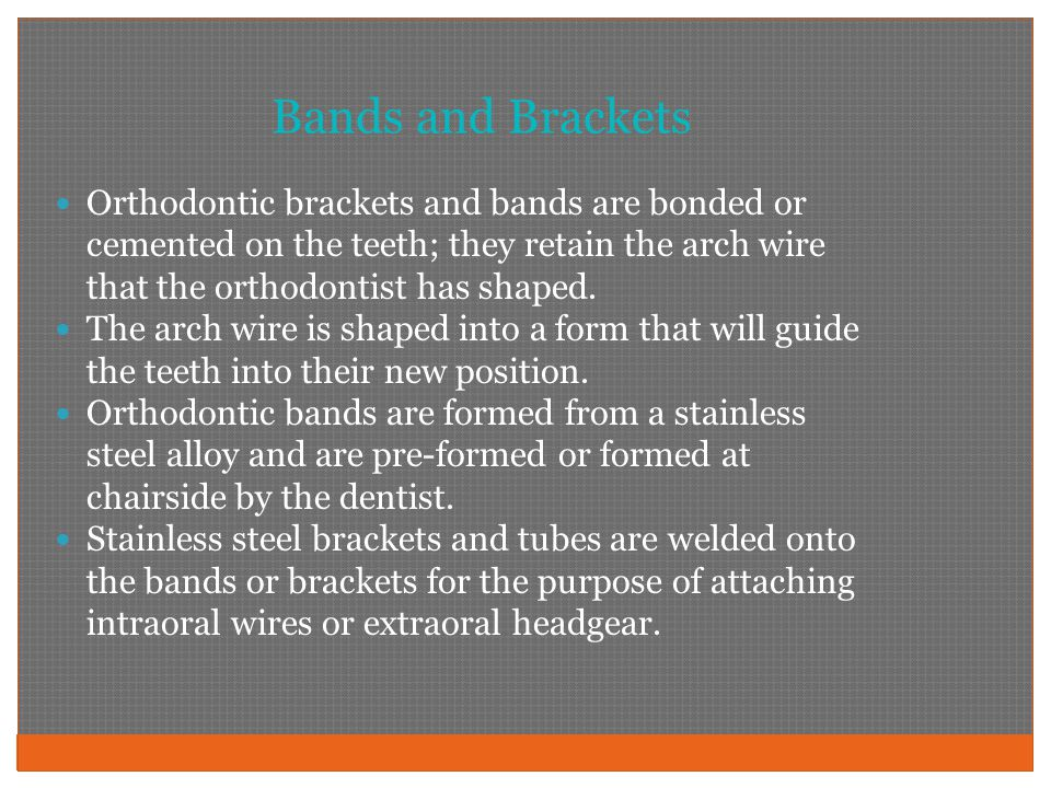 Bands and Brackets Orthodontic brackets and bands are bonded or cemented on the teeth; they retain the arch wire that the orthodontist has shaped.