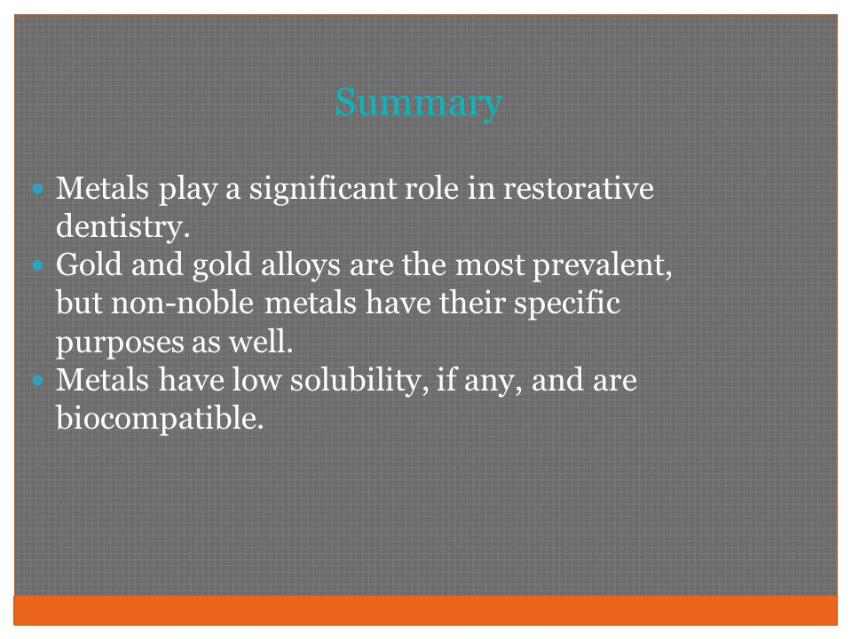 Summary Metals play a significant role in restorative dentistry.