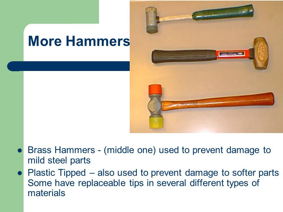 More Hammers Brass Hammers - (middle one) used to prevent damage to mild steel parts.