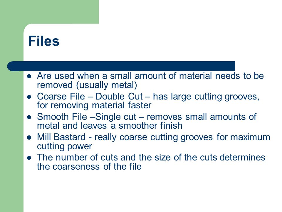 Files Are used when a small amount of material needs to be removed (usually metal)