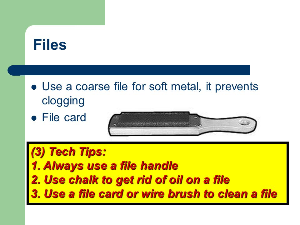 Files Use a coarse file for soft metal, it prevents clogging File card