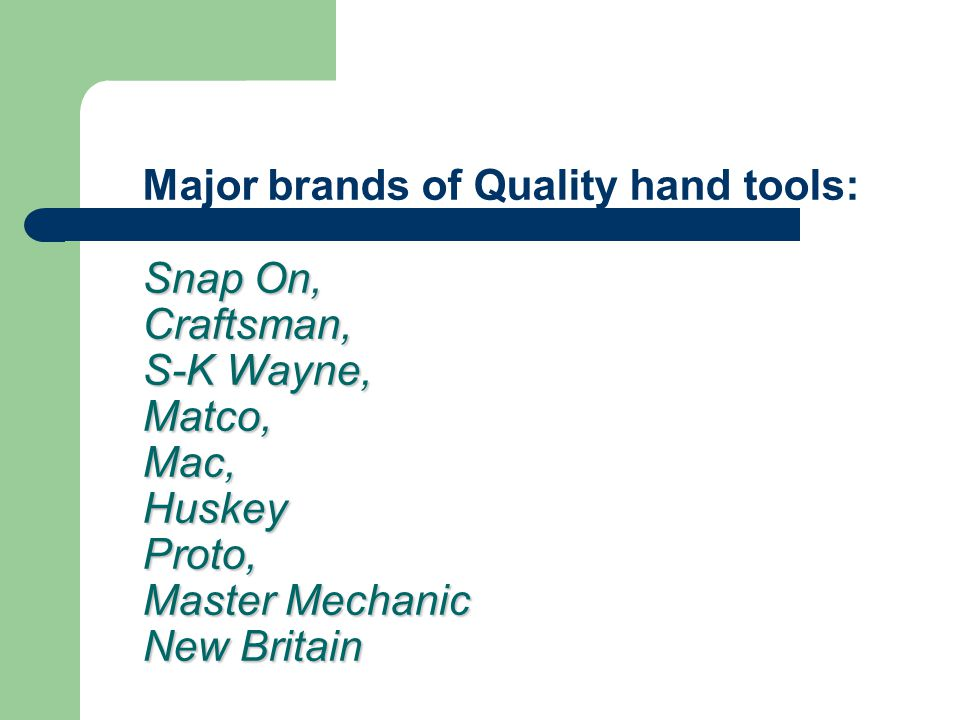 Major brands of Quality hand tools: Snap On, Craftsman, S-K Wayne, Matco, Mac, Huskey Proto, Master Mechanic New Britain