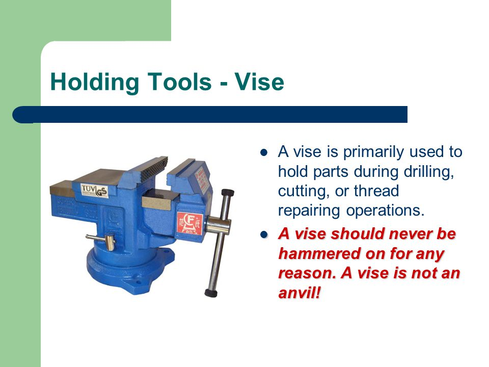 Holding Tools - Vise A vise is primarily used to hold parts during drilling, cutting, or thread repairing operations.