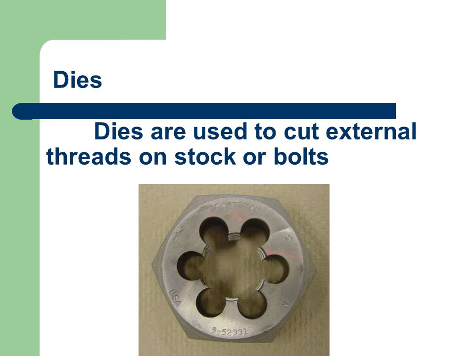 Dies Dies are used to cut external threads on stock or bolts