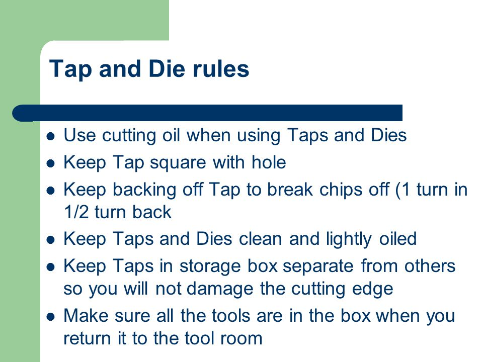 Tap and Die rules Use cutting oil when using Taps and Dies
