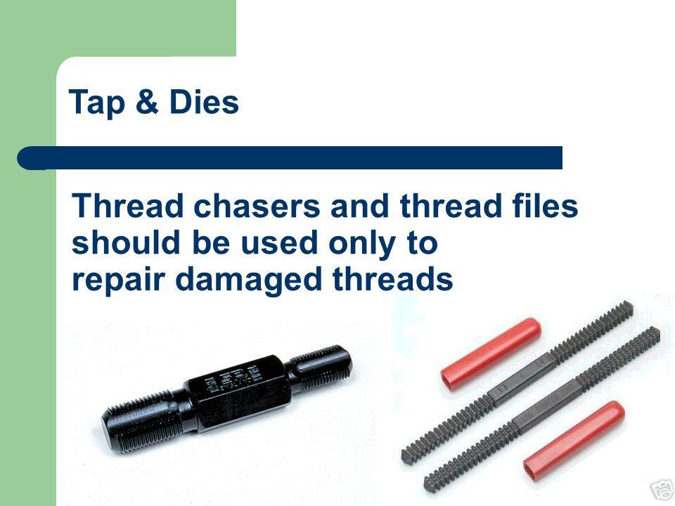 Tap & Dies Thread chasers and thread files should be used only to repair damaged threads