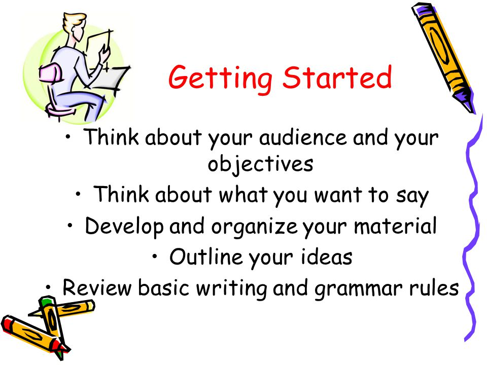 Getting Started Think about your audience and your objectives