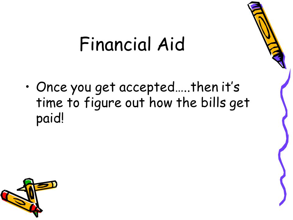 Financial Aid Once you get accepted…..then it's time to figure out how the bills get paid!