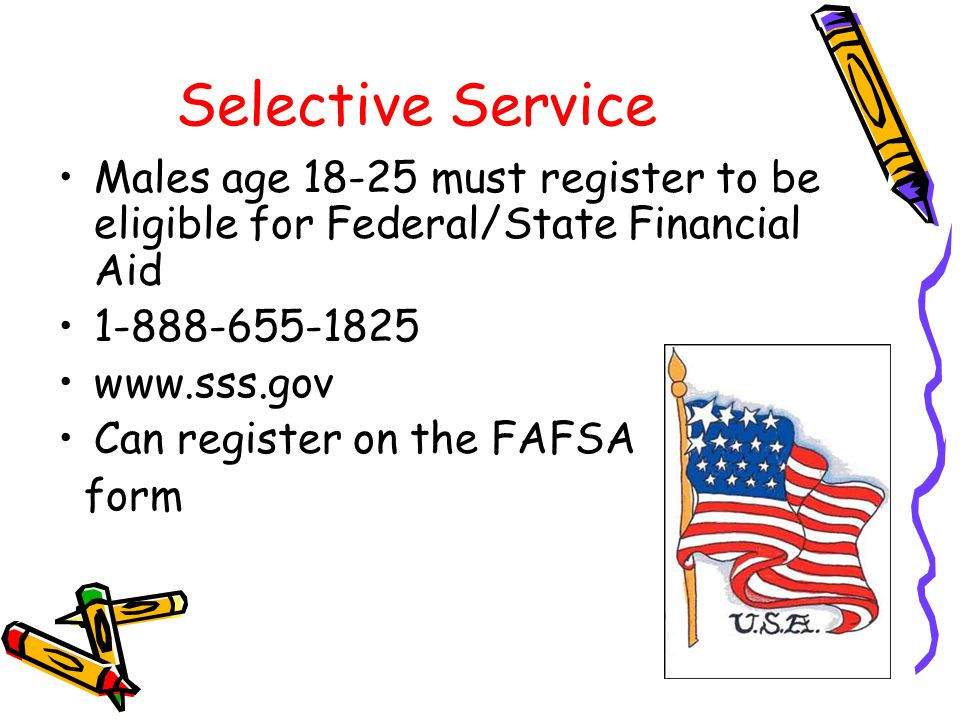 Selective Service Males age 18-25 must register to be eligible for Federal/State Financial Aid. 1-888-655-1825.
