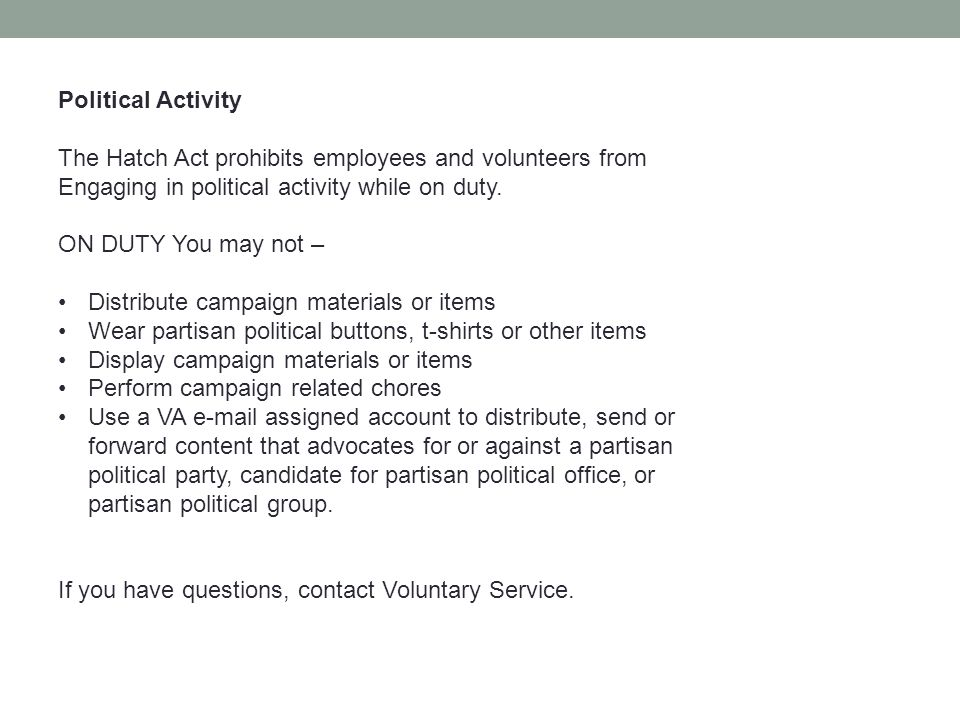 Political Activity The Hatch Act prohibits employees and volunteers from Engaging in political activity while on duty.