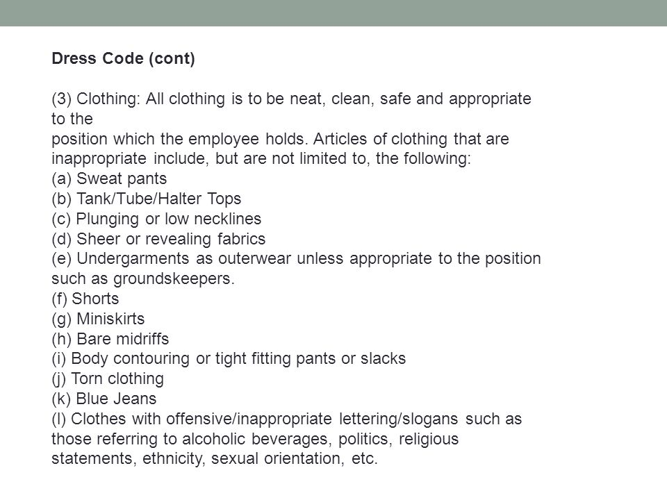 Dress Code (cont) (3) Clothing: All clothing is to be neat, clean, safe and appropriate to the.