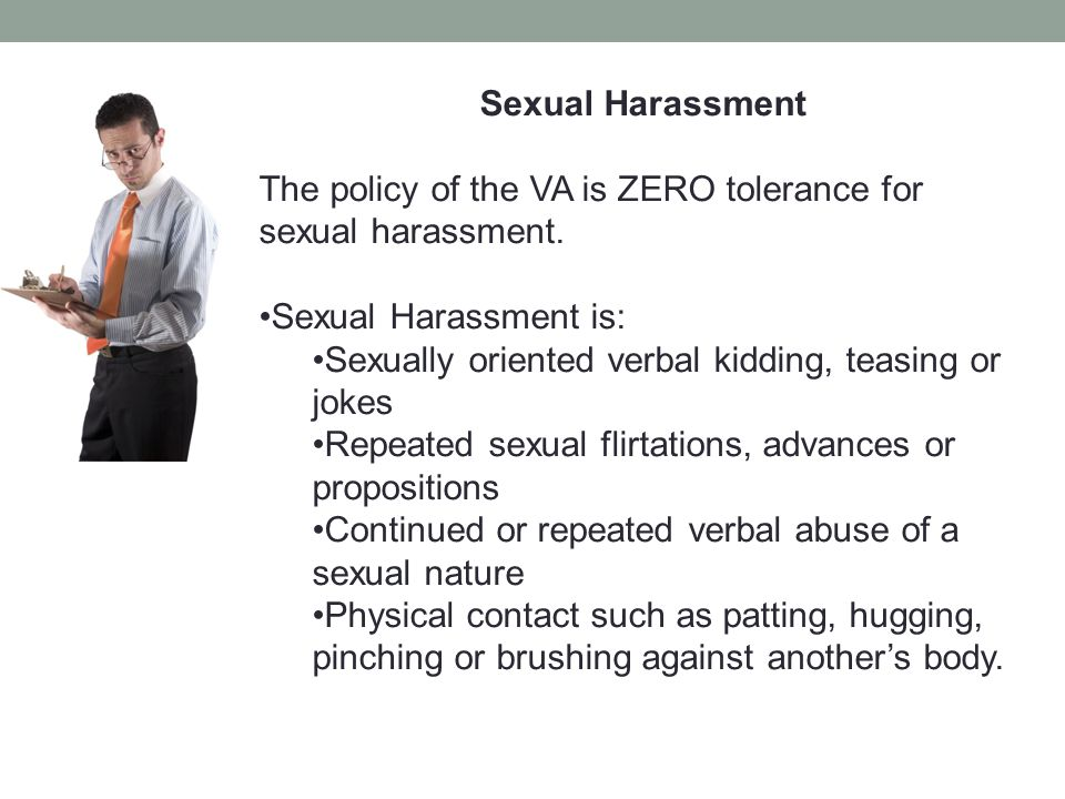 Sexual Harassment The policy of the VA is ZERO tolerance for sexual harassment. Sexual Harassment is: