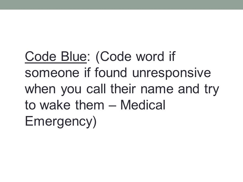 Code Blue: (Code word if someone if found unresponsive when you call their name and try to wake them – Medical Emergency)