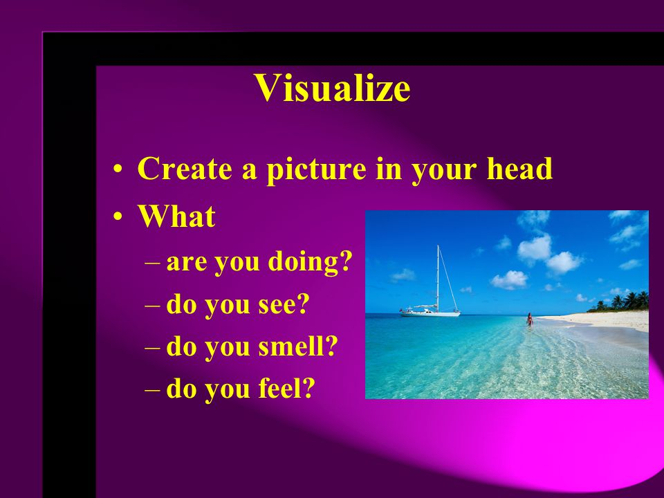 Visualize Create a picture in your head What are you doing