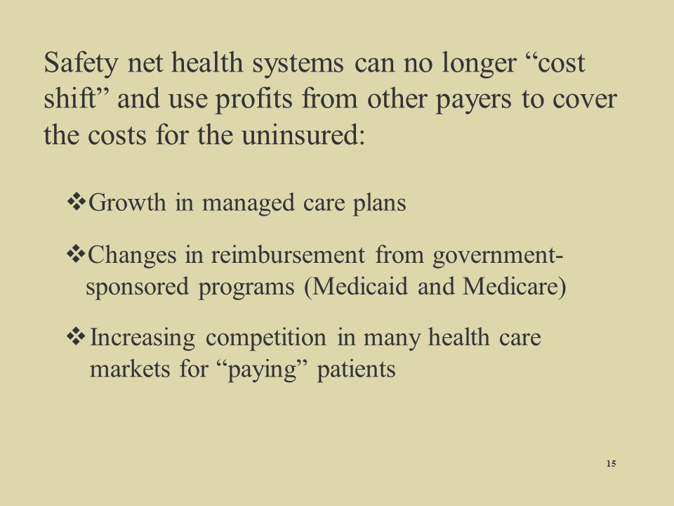 Safety net health systems can no longer cost shift and use profits from other payers to cover the costs for the uninsured: