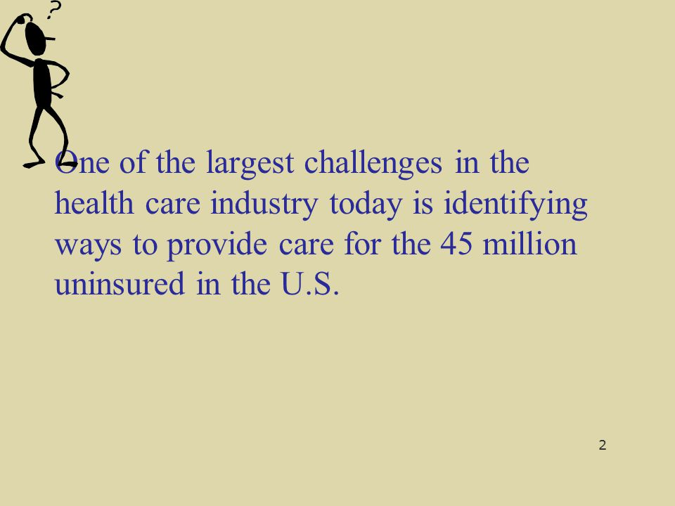 One of the largest challenges in the health care industry today is identifying ways to provide care for the 45 million uninsured in the U.S.