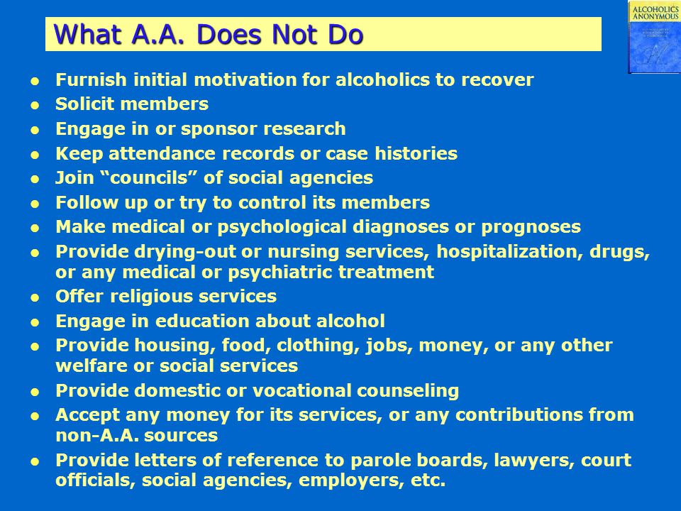 What A.A. Does Not Do Furnish initial motivation for alcoholics to recover. Solicit members. Engage in or sponsor research.