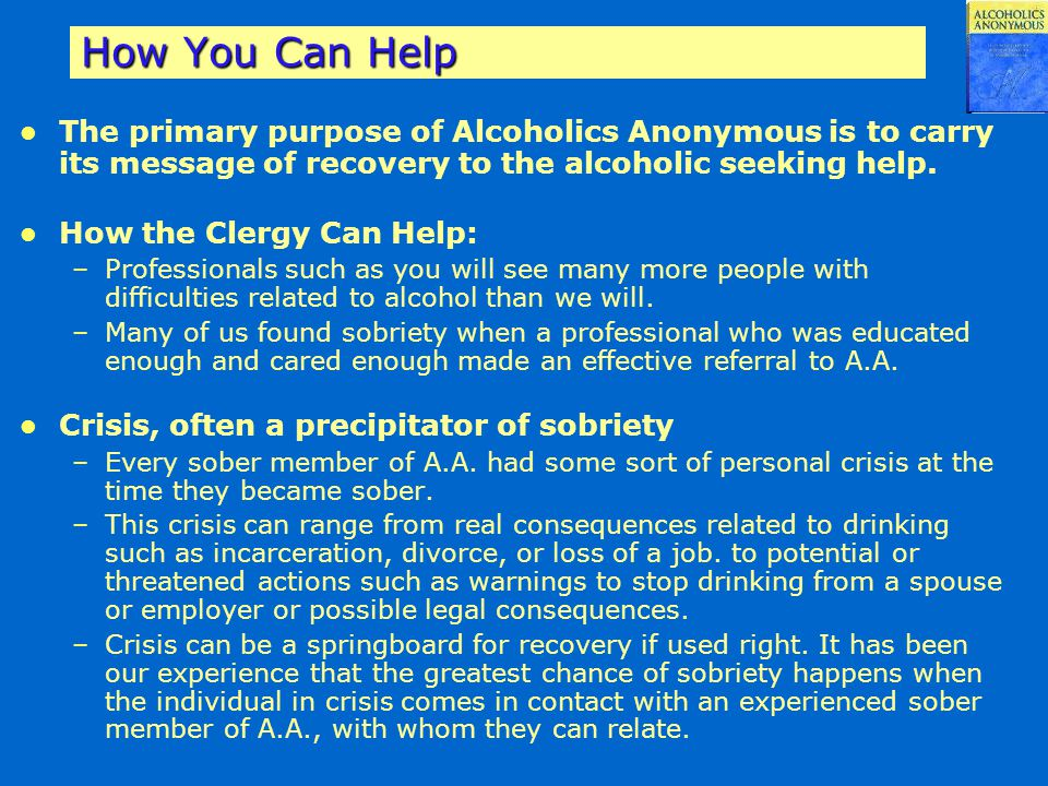 How You Can Help The primary purpose of Alcoholics Anonymous is to carry its message of recovery to the alcoholic seeking help.