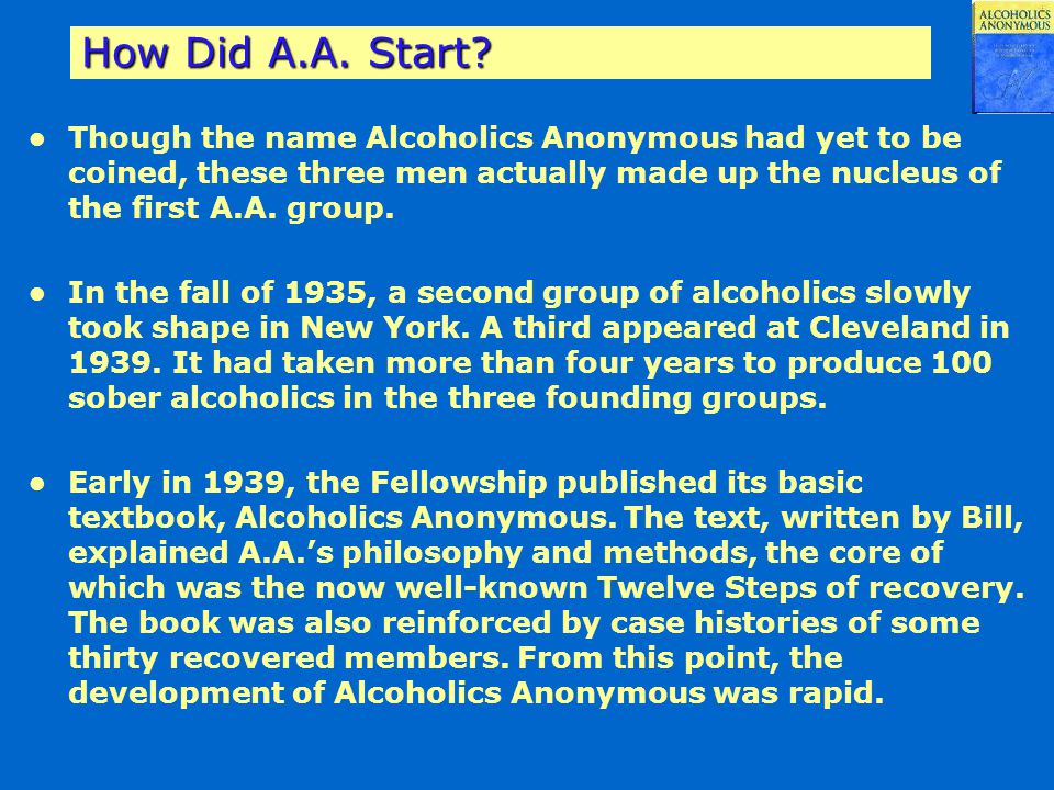 How Did A.A. Start Though the name Alcoholics Anonymous had yet to be coined, these three men actually made up the nucleus of the first A.A. group.