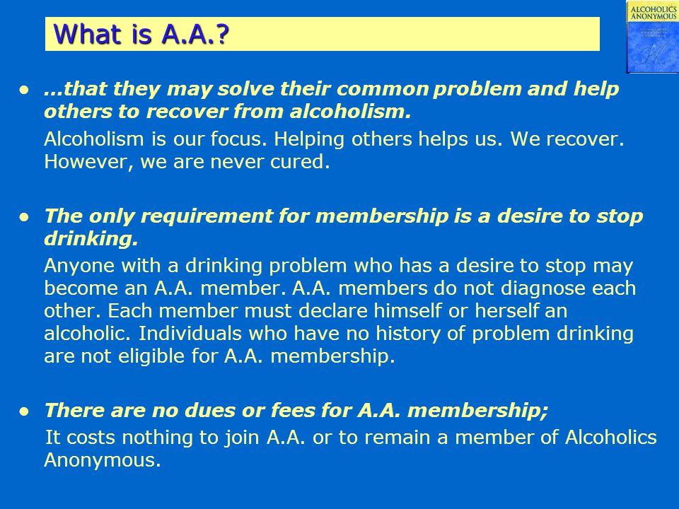 What is A.A. …that they may solve their common problem and help others to recover from alcoholism.