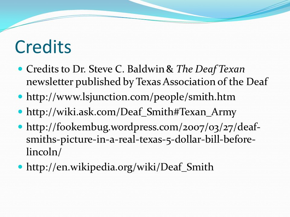 Credits Credits to Dr. Steve C. Baldwin & The Deaf Texan newsletter published by Texas Association of the Deaf.