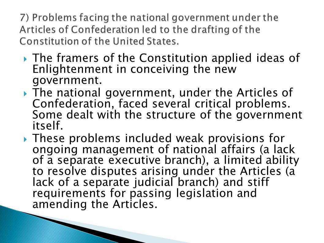 7) Problems facing the national government under the Articles of Confederation led to the drafting of the Constitution of the United States.