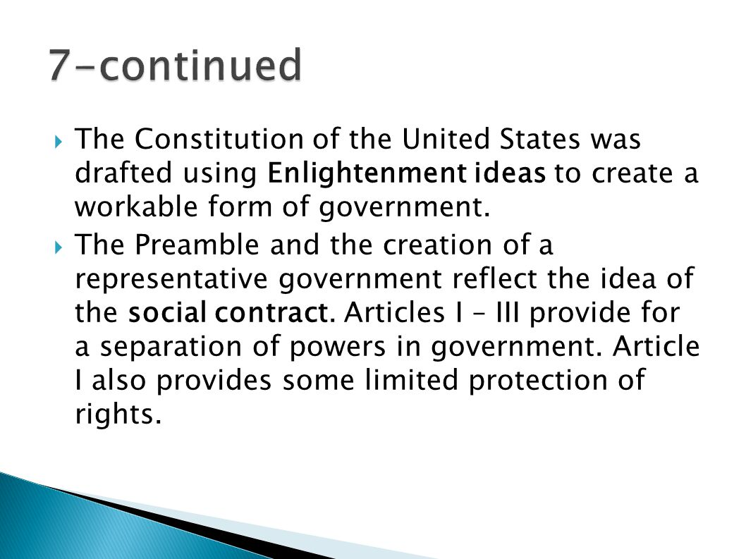 7-continued The Constitution of the United States was drafted using Enlightenment ideas to create a workable form of government.