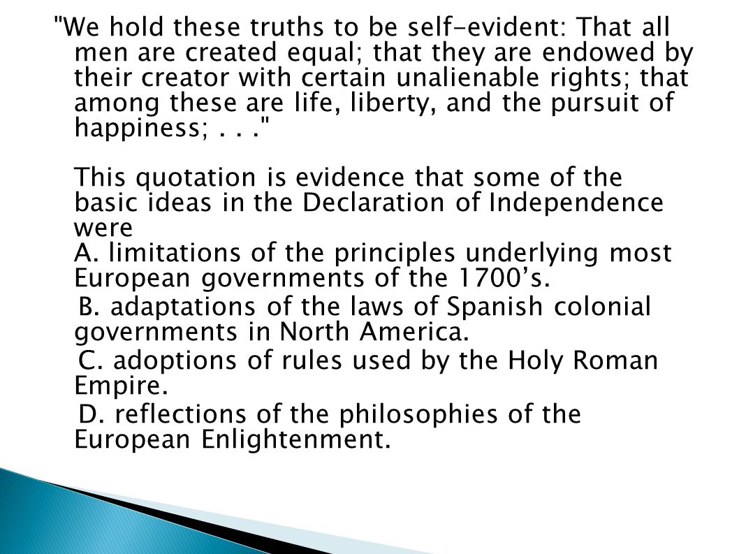 We hold these truths to be self-evident: That all men are created equal; that they are endowed by their creator with certain unalienable rights; that among these are life, liberty, and the pursuit of happiness; . . . This quotation is evidence that some of the basic ideas in the Declaration of Independence were A. limitations of the principles underlying most European governments of the 1700's.